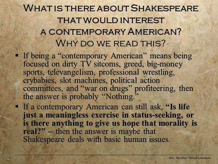 "Mrs. Moulton British Literature What is there about Shakespeare that would interest a contemporary American? Why do we read this?  If being a ""contemporary."