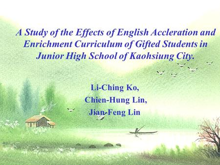 A Study of the Effects of English Accleration and Enrichment Curriculum of Gifted Students in Junior High School of Kaohsiung City. Li-Ching Ko, Chien-Hung.