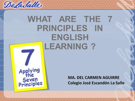 WHAT ARE THE 7 PRINCIPLES IN ENGLISH LEARNING ? MA. DEL CARMEN AGUIRRE Colegio José Escandón La Salle.
