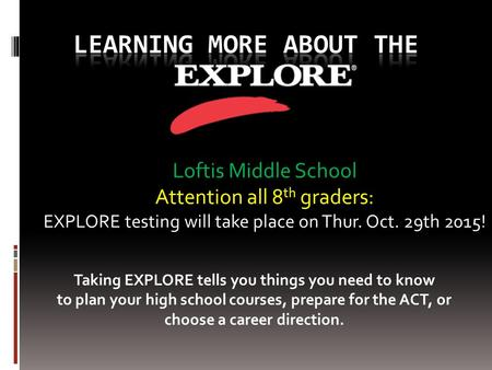 Loftis Middle School Attention all 8 th graders: EXPLORE testing will take place on Thur. Oct. 29th 2015! Taking EXPLORE tells you things you need to know.