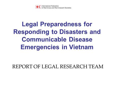Legal Preparedness for Responding to Disasters and Communicable Disease Emergencies in Vietnam REPORT OF LEGAL RESEARCH TEAM.