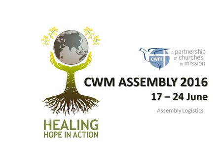 CWM ASSEMBLY 2016 17 – 24 June Assembly Logistics.