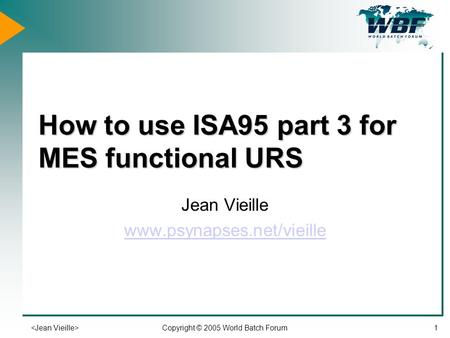 Copyright © 2005 World Batch Forum1 How to use ISA95 part 3 for MES functional URS Jean Vieille www.psynapses.net/vieille.