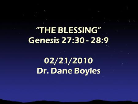 """THE BLESSING"" Genesis 27:30 - 28:9 02/21/2010 Dr. Dane Boyles."