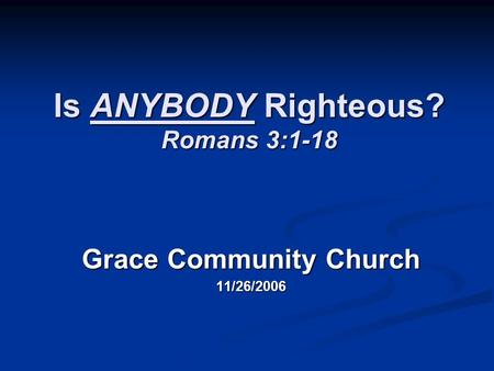 Is ANYBODY Righteous? Romans 3:1-18 Grace Community Church 11/26/2006.