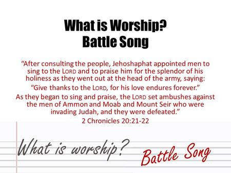 "What is Worship? Battle Song ""After consulting the people, Jehoshaphat appointed men to sing to the L ORD and to praise him for the splendor of his holiness."
