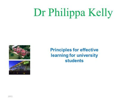 2011 Dr Philippa Kelly Principles for effective learning for university students.