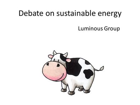 Debate on sustainable energy Luminous Group. Debate on sustainable energy At school Expected Outcome Learn to debate Justify answers Consider arguments.