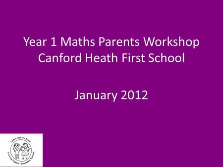 Year 1 Maths Parents Workshop Canford Heath First School January 2012.