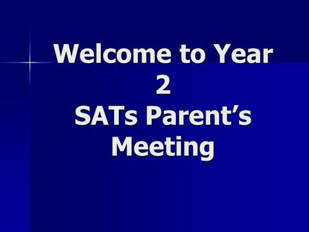 Welcome to Year 2 SATs Parent's Meeting. What are SATs? SATS (Standard Assessment Tests) tests are given at the end of year 2, year 6 and year 9. They.