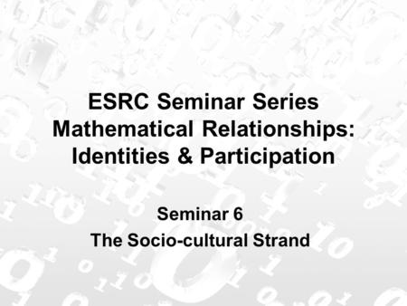 ESRC Seminar Series Mathematical Relationships: Identities & Participation Seminar 6 The Socio-cultural Strand.