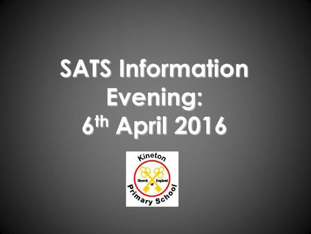 SATS Information Evening: 6 th April 2016. To answer any questions you may have about the SATs. General Information – when, where and what? What are the.