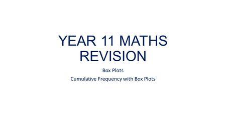 YEAR 11 MATHS REVISION Box Plots Cumulative Frequency with Box Plots.