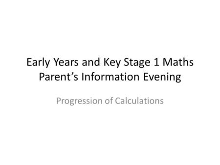 Early Years and Key Stage 1 Maths Parent's Information Evening Progression of Calculations.