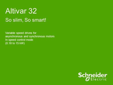 Altivar 32 So slim, So smart! Variable speed drives for asynchronous and synchronous motors In speed control mode (0.18 to 15 kW)
