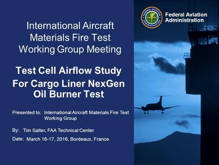 Presented to: By: Date: Federal Aviation Administration International Aircraft Materials Fire Test Working Group Meeting Test Cell Airflow Study For Cargo.
