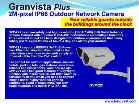 Your reliable guards outside the buildings around the clock Granvista Plus 2M-pixel IP66 Outdoor Network Camera www.longvast.com GVP-221 supports IEEE802.3af.