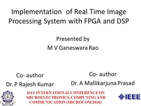 Implementation of Real Time Image Processing System with FPGA and DSP Presented by M V Ganeswara Rao Co- author Dr. P Rajesh Kumar Co- author Dr. A Mallikarjuna.