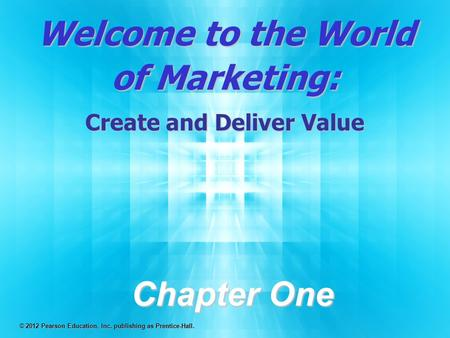 Welcome to the World of Marketing: Create and Deliver Value Chapter One © 2012 Pearson Education, Inc. publishing as Prentice-Hall.