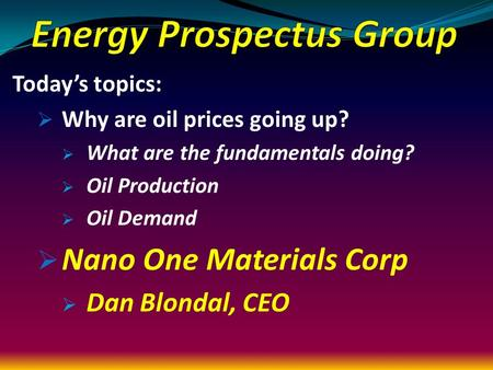 Today's topics:  Why are oil prices going up?  What are the fundamentals doing?  Oil Production  Oil Demand  Nano One Materials Corp  Dan Blondal,