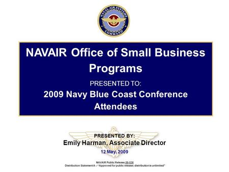 PRESENTED BY: Emily Harman, Associate Director 12 May, 2009 NAVAIR Office of Small Business Programs PRESENTED TO: 2009 Navy Blue Coast Conference Attendees.