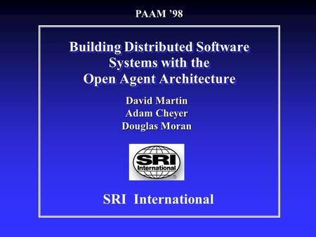 Building Distributed Software Systems with the Open Agent Architecture SRI International David Martin Adam Cheyer Douglas Moran PAAM '98.