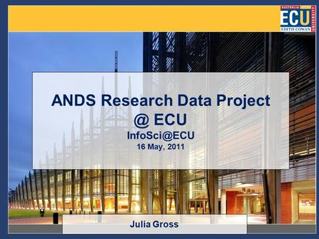 ANDS Research Data ECU 16 May, 2011 Julia Gross.