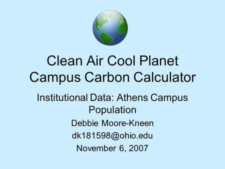 Clean Air Cool Planet Campus Carbon Calculator Institutional Data: Athens Campus Population Debbie Moore-Kneen November 6, 2007.