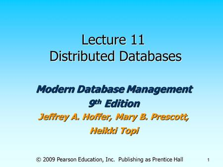 © 2009 Pearson Education, Inc. Publishing as Prentice Hall 1 Lecture 11 Distributed Databases Modern Database Management 9 th Edition Jeffrey A. Hoffer,