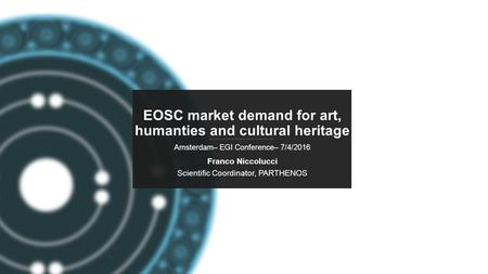 PARTHENOS-project.eu EOSC market demand for art, humanties and cultural heritage Amsterdam– EGI Conference– 7/4/2016 Franco Niccolucci Scientific Coordinator,