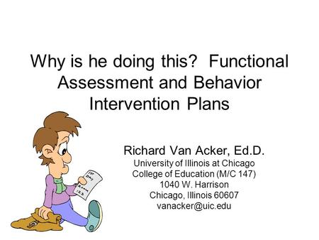 Why is he doing this? Functional Assessment and Behavior Intervention Plans Richard Van Acker, Ed.D. University of Illinois at Chicago College of Education.