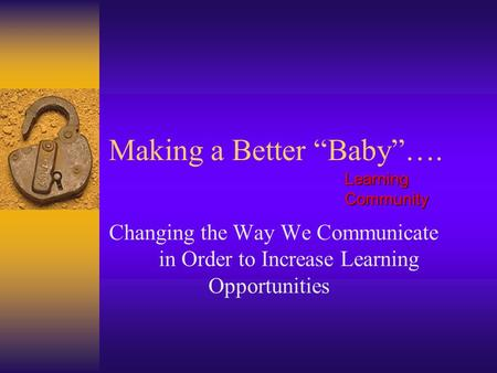"Making a Better ""Baby""…. Changing the Way We Communicate in Order to Increase Learning Opportunities Learning Community."