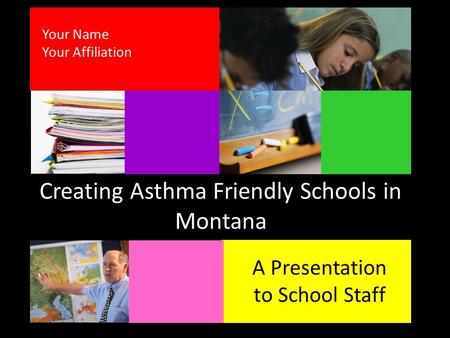 Creating Asthma Friendly Schools in Montana A Presentation to School Staff Your Name Your Affiliation.