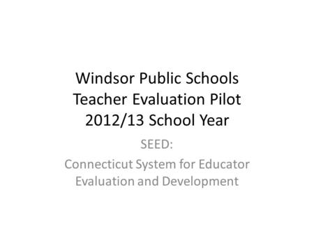 Windsor Public Schools Teacher Evaluation Pilot 2012/13 School Year SEED: Connecticut System for Educator Evaluation and Development.