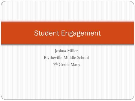 Joshua Miller Blytheville Middle School 7 th Grade Math Student Engagement.