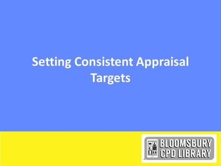 Setting Consistent Appraisal Targets. Starter: Think about targets that you have been set How did you feel? DepressedScaredStimulatedWorriedChallenged.