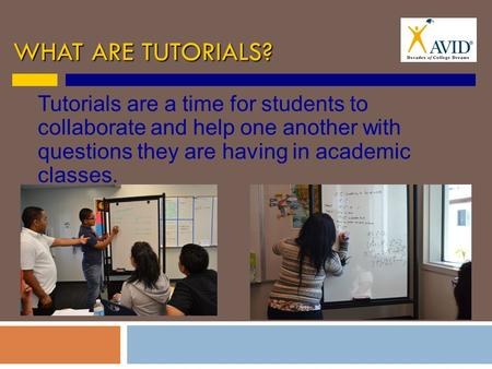 WHAT ARE TUTORIALS? Tutorials are a time for students to collaborate and help one another with questions they are having in academic classes.