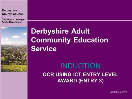 Derbyshire County Council Children and Younger Adults Department Updated August 2010 1 Derbyshire Adult Community Education Service INDUCTION OCR USING.