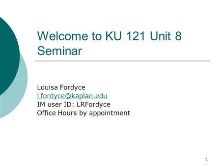 1 Welcome to KU 121 Unit 8 Seminar Louisa Fordyce IM user ID: LRFordyce Office Hours by appointment.