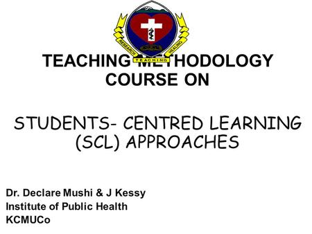 TEACHING METHODOLOGY COURSE ON STUDENTS- CENTRED LEARNING (SCL) APPROACHES Dr. Declare Mushi & J Kessy Institute of Public Health KCMUCo.