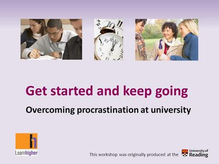 Get started and keep going Overcoming procrastination at university This workshop was originally produced at the.