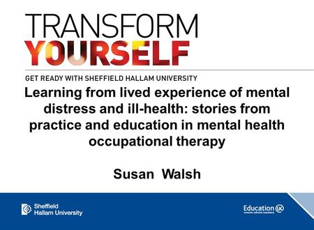 Learning from lived experience of mental distress and ill-health: stories from practice and education in mental health occupational therapy Susan Walsh.