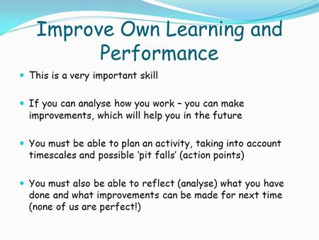 Improve Own Learning and Performance This is a very important skill If you can analyse how you work – you can make improvements, which will help you in.