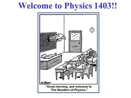 Welcome to Physics 1403!!. Class Web Page!  There, you can find: 1. Posted (Word format): Syllabus,