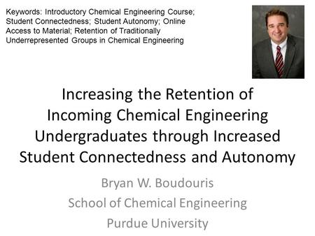 Increasing the Retention of Incoming Chemical Engineering Undergraduates through Increased Student Connectedness and Autonomy Bryan W. Boudouris School.