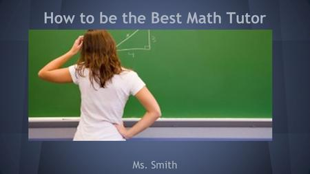 How to be the Best Math Tutor Ms. Smith. What will we cover today? Topics: 1.Tips To Tutor Math 2.How to help with Test Corrections 3.Common Teaching.