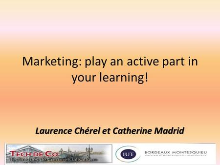 Marketing: play an active part in your learning! Laurence Chérel - Catherine Madrid1.