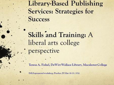 Library-Based Publishing Services: Strategies for Success Skills and Training: A liberal arts college perspective Teresa A. Fishel, DeWitt Wallace Library,