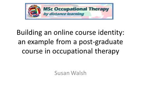 Building an online course identity: an example from a post-graduate course in occupational therapy Susan Walsh.