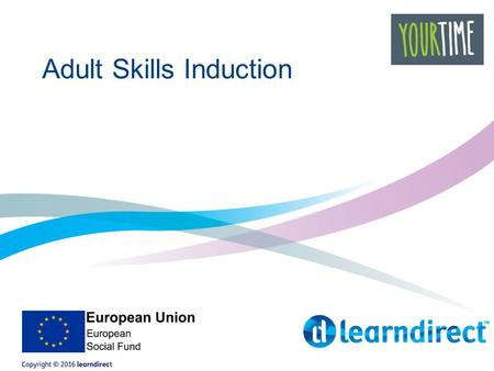 Adult Skills Induction. Welcome to learndirect We are a training provider with 15 years experience at helping people gain qualifications and improve their.